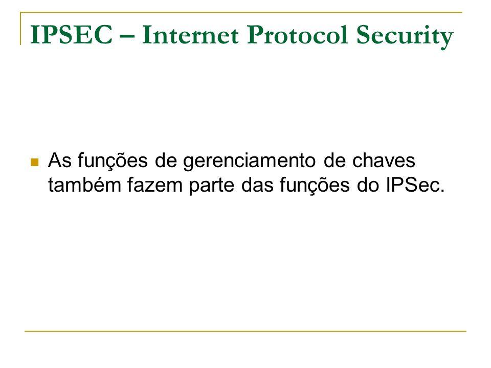 IPSEC – Internet Protocol Security As funções de gerenciamento de chaves também fazem parte das funções do IPSec.