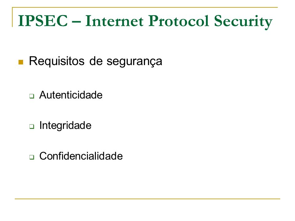 IPSEC – Internet Protocol Security Para implementar estas características, o IPSec é composto de 3 mecanismos adicionais: AH - Autentication Header.