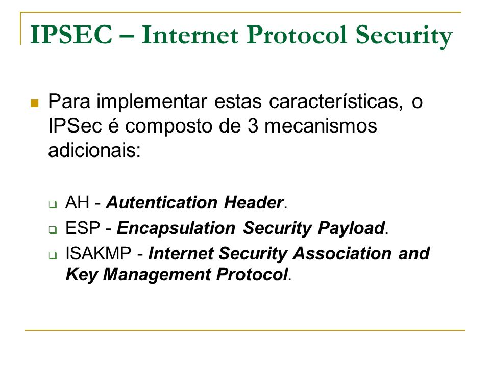 IPSEC – Internet Protocol Security Para implementar estas características, o IPSec é composto de 3 mecanismos adicionais: AH - Autentication Header. E
