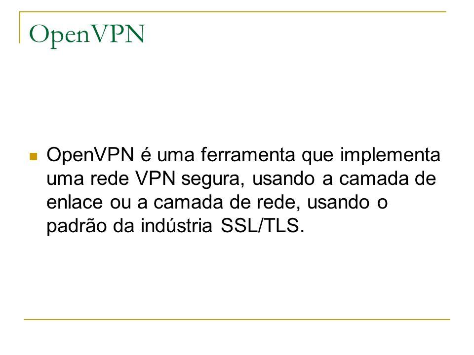 OpenVPN OpenVPN é uma ferramenta que implementa uma rede VPN segura, usando a camada de enlace ou a camada de rede, usando o padrão da indústria SSL/T