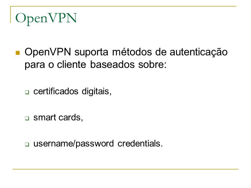 OpenVPN OpenVPN suporta métodos de autenticação para o cliente baseados sobre: certificados digitais, smart cards, username/password credentials.