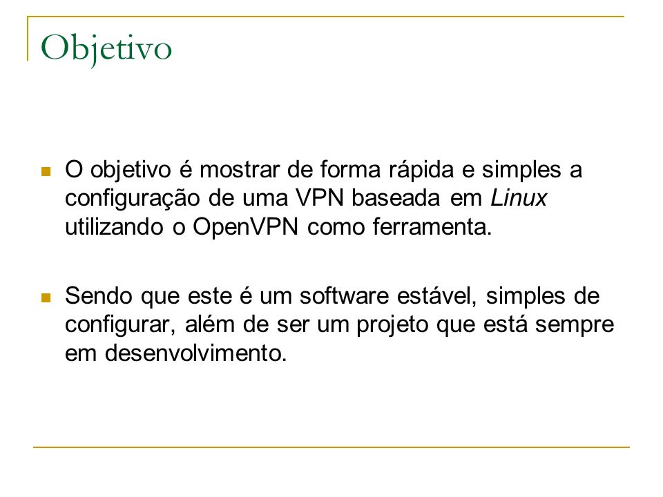 Objetivo O objetivo é mostrar de forma rápida e simples a configuração de uma VPN baseada em Linux utilizando o OpenVPN como ferramenta. Sendo que est