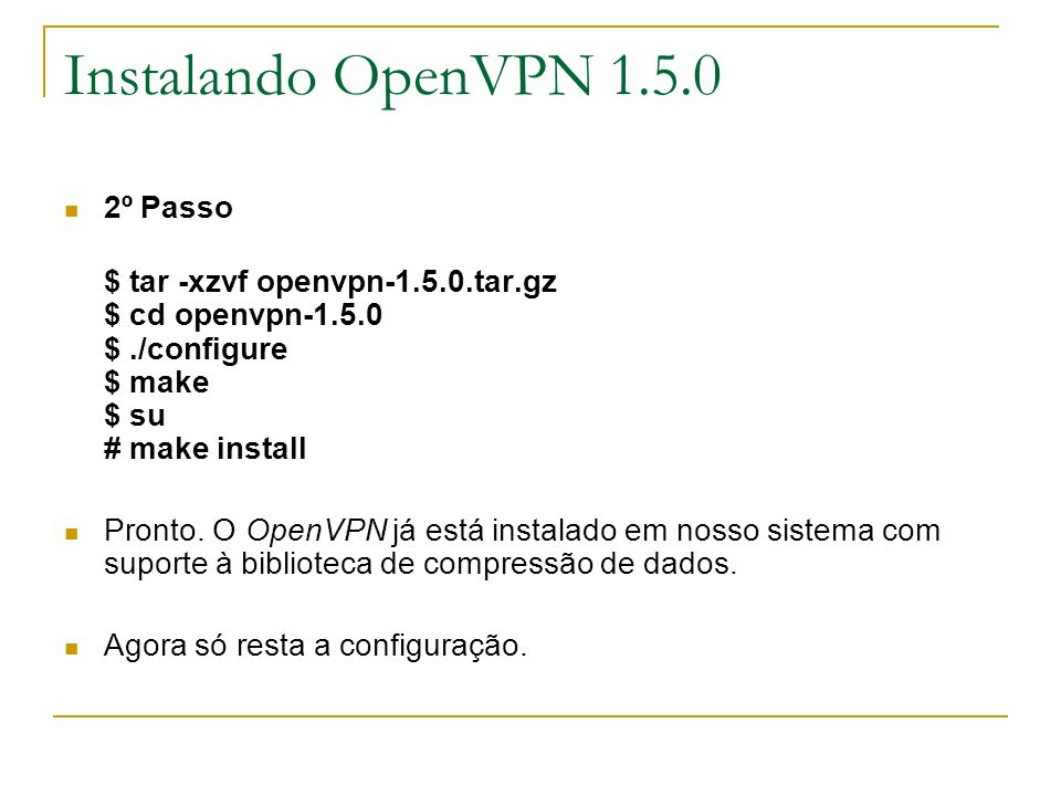 Instalando OpenVPN 1.5.0 2º Passo $ tar -xzvf openvpn-1.5.0.tar.gz $ cd openvpn-1.5.0 $./configure $ make $ su # make install Pronto. O OpenVPN já est