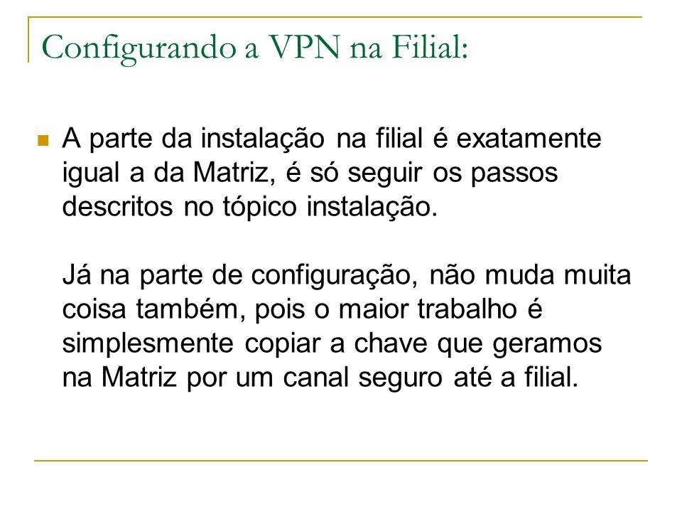 Configurando a VPN na Filial: A parte da instalação na filial é exatamente igual a da Matriz, é só seguir os passos descritos no tópico instalação. Já