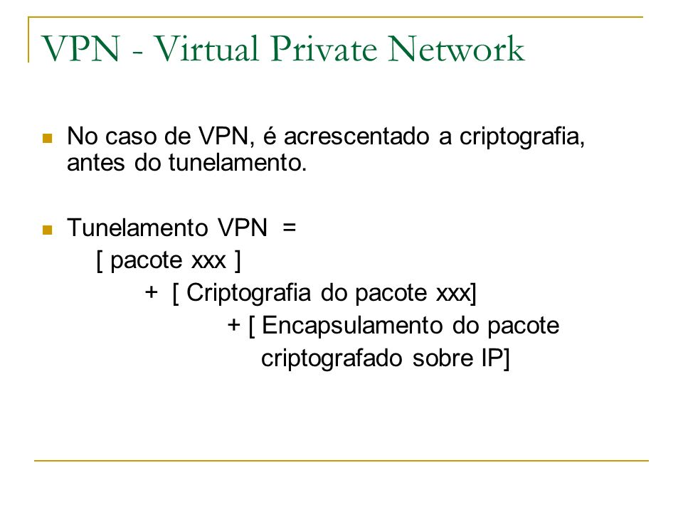 VPN - Virtual Private Network No caso de VPN, é acrescentado a criptografia, antes do tunelamento. Tunelamento VPN = [ pacote xxx ] + [ Criptografia d