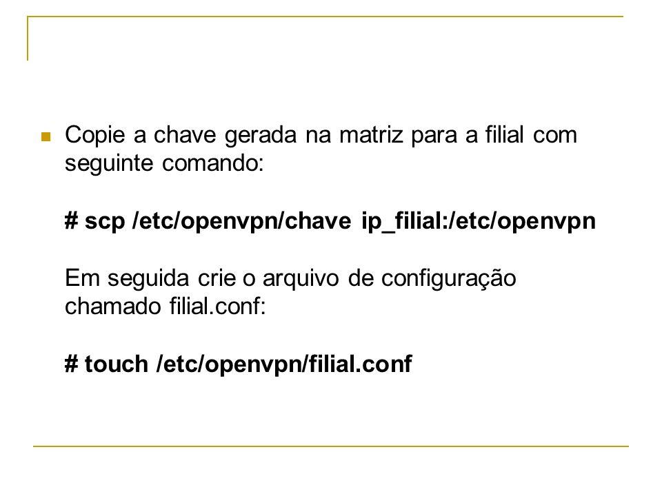Copie a chave gerada na matriz para a filial com seguinte comando: # scp /etc/openvpn/chave ip_filial:/etc/openvpn Em seguida crie o arquivo de config