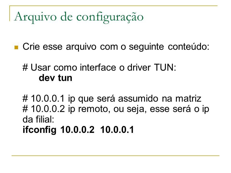 Arquivo de configuração Crie esse arquivo com o seguinte conteúdo: # Usar como interface o driver TUN: dev tun # 10.0.0.1 ip que será assumido na matr