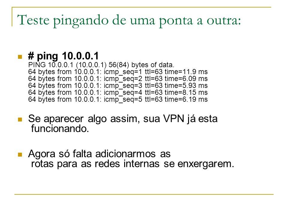 Teste pingando de uma ponta a outra: # ping 10.0.0.1 PING 10.0.0.1 (10.0.0.1) 56(84) bytes of data. 64 bytes from 10.0.0.1: icmp_seq=1 ttl=63 time=11.
