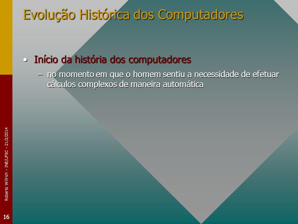 Roberto Willrich - INE/UFSC - 21/2/2014 16 Evolução Histórica dos Computadores Início da história dos computadoresInício da história dos computadores –no momento em que o homem sentiu a necessidade de efetuar cálculos complexos de maneira automática