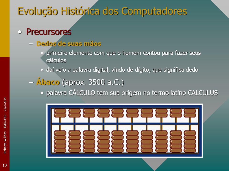 Roberto Willrich - INE/UFSC - 21/2/2014 17 Evolução Histórica dos Computadores PrecursoresPrecursores –Dedos de suas mãos primeiro elemento com que o