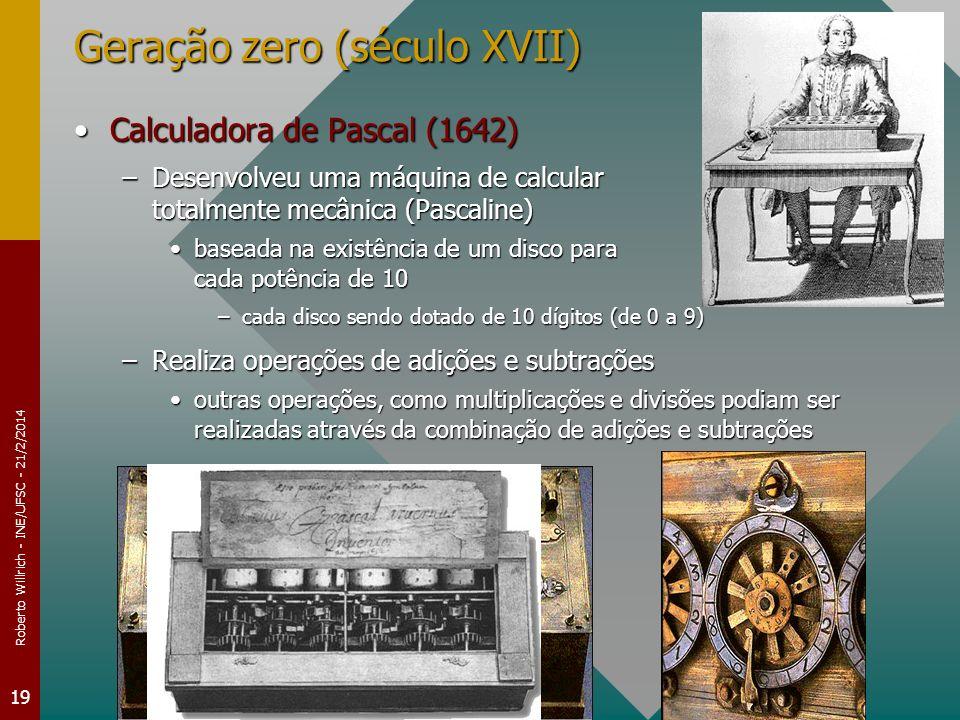 Roberto Willrich - INE/UFSC - 21/2/2014 19 Geração zero (século XVII) Calculadora de Pascal (1642)Calculadora de Pascal (1642) –Desenvolveu uma máquina de calcular totalmente mecânica (Pascaline) baseada na existência de um disco para cada potência de 10baseada na existência de um disco para cada potência de 10 –cada disco sendo dotado de 10 dígitos (de 0 a 9) –Realiza operações de adições e subtrações outras operações, como multiplicações e divisões podiam ser realizadas através da combinação de adições e subtraçõesoutras operações, como multiplicações e divisões podiam ser realizadas através da combinação de adições e subtrações