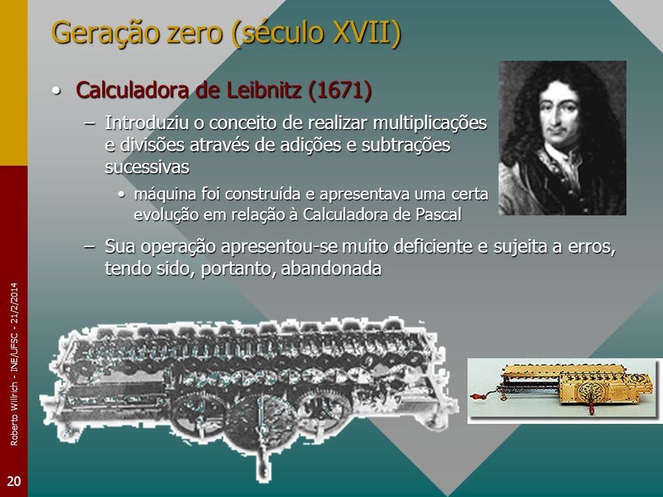 Roberto Willrich - INE/UFSC - 21/2/2014 20 Geração zero (século XVII) Calculadora de Leibnitz (1671)Calculadora de Leibnitz (1671) –Introduziu o conce