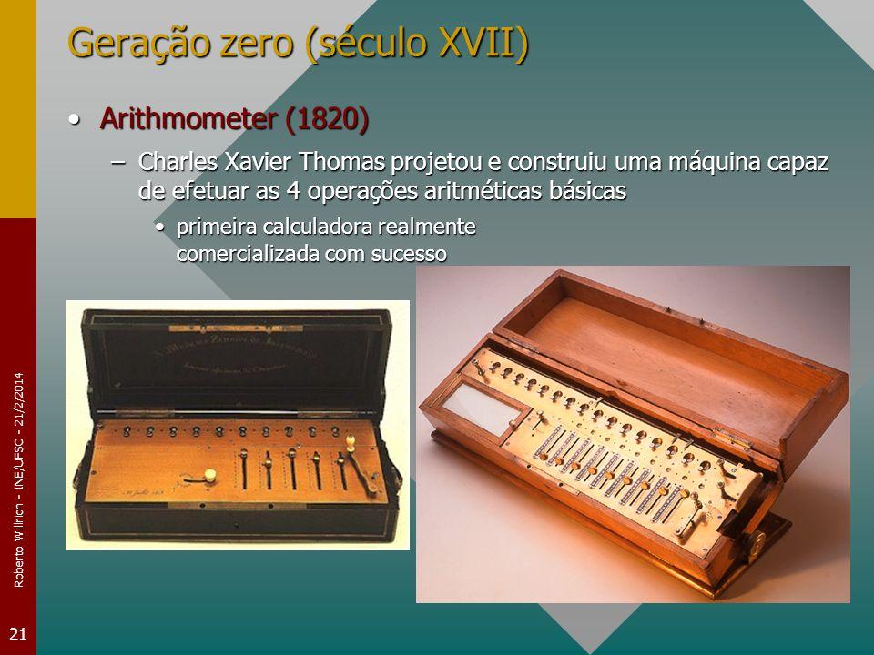 Roberto Willrich - INE/UFSC - 21/2/2014 21 Geração zero (século XVII) Arithmometer (1820)Arithmometer (1820) –Charles Xavier Thomas projetou e constru