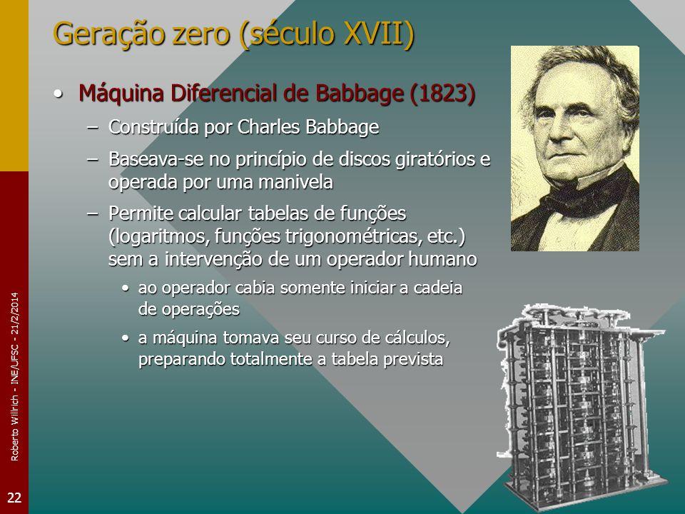 Roberto Willrich - INE/UFSC - 21/2/2014 22 Geração zero (século XVII) Máquina Diferencial de Babbage (1823)Máquina Diferencial de Babbage (1823) –Cons