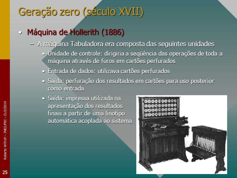 Roberto Willrich - INE/UFSC - 21/2/2014 25 Geração zero (século XVII) Máquina de Hollerith (1886)Máquina de Hollerith (1886) –A máquina Tabuladora era