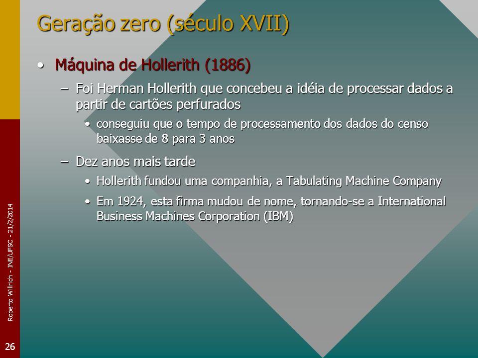 Roberto Willrich - INE/UFSC - 21/2/2014 26 Geração zero (século XVII) Máquina de Hollerith (1886)Máquina de Hollerith (1886) –Foi Herman Hollerith que concebeu a idéia de processar dados a partir de cartões perfurados conseguiu que o tempo de processamento dos dados do censo baixasse de 8 para 3 anosconseguiu que o tempo de processamento dos dados do censo baixasse de 8 para 3 anos –Dez anos mais tarde Hollerith fundou uma companhia, a Tabulating Machine CompanyHollerith fundou uma companhia, a Tabulating Machine Company Em 1924, esta firma mudou de nome, tornando-se a International Business Machines Corporation (IBM)Em 1924, esta firma mudou de nome, tornando-se a International Business Machines Corporation (IBM)