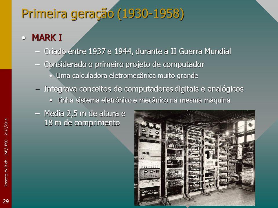 Roberto Willrich - INE/UFSC - 21/2/2014 29 Primeira geração (1930-1958) MARK IMARK I –Criado entre 1937 e 1944, durante a II Guerra Mundial –Considerado o primeiro projeto de computador Uma calculadora eletromecânica muito grandeUma calculadora eletromecânica muito grande –Integrava conceitos de computadores digitais e analógicos tinha sistema eletrônico e mecânico na mesma máquina tinha sistema eletrônico e mecânico na mesma máquina –Media 2,5 m de altura e 18 m de comprimento