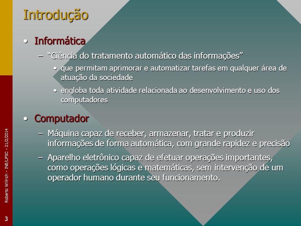 Roberto Willrich - INE/UFSC - 21/2/2014 3 Introdução InformáticaInformática –Ciência do tratamento automático das informações que permitam aprimorar e