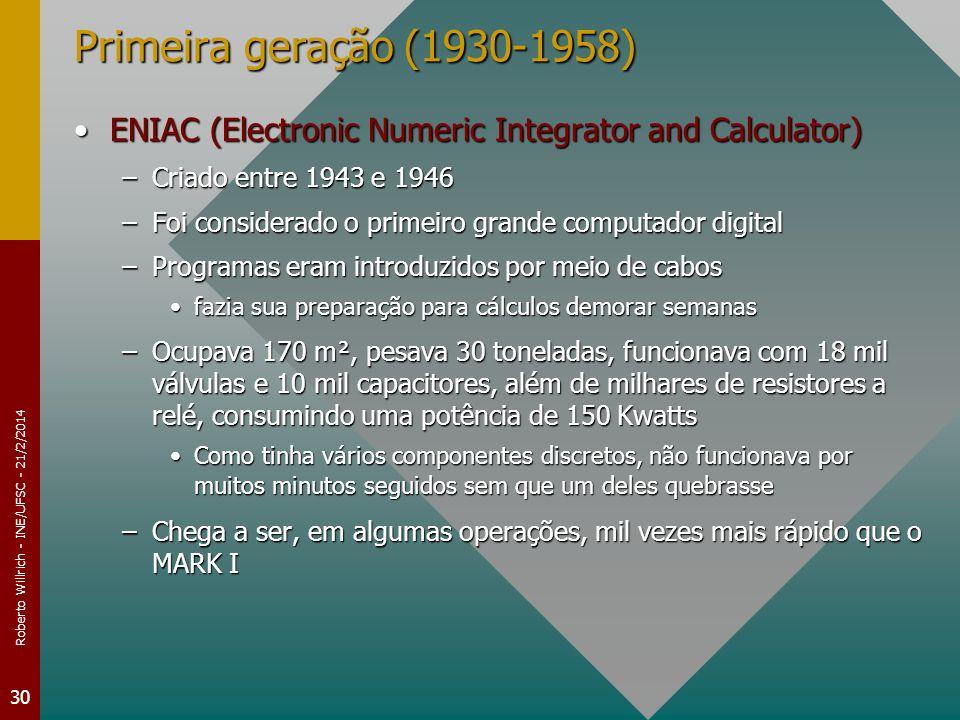 Roberto Willrich - INE/UFSC - 21/2/2014 30 Primeira geração (1930-1958) ENIAC (Electronic Numeric Integrator and Calculator)ENIAC (Electronic Numeric Integrator and Calculator) –Criado entre 1943 e 1946 –Foi considerado o primeiro grande computador digital –Programas eram introduzidos por meio de cabos fazia sua preparação para cálculos demorar semanasfazia sua preparação para cálculos demorar semanas –Ocupava 170 m², pesava 30 toneladas, funcionava com 18 mil válvulas e 10 mil capacitores, além de milhares de resistores a relé, consumindo uma potência de 150 Kwatts Como tinha vários componentes discretos, não funcionava por muitos minutos seguidos sem que um deles quebrasseComo tinha vários componentes discretos, não funcionava por muitos minutos seguidos sem que um deles quebrasse –Chega a ser, em algumas operações, mil vezes mais rápido que o MARK I