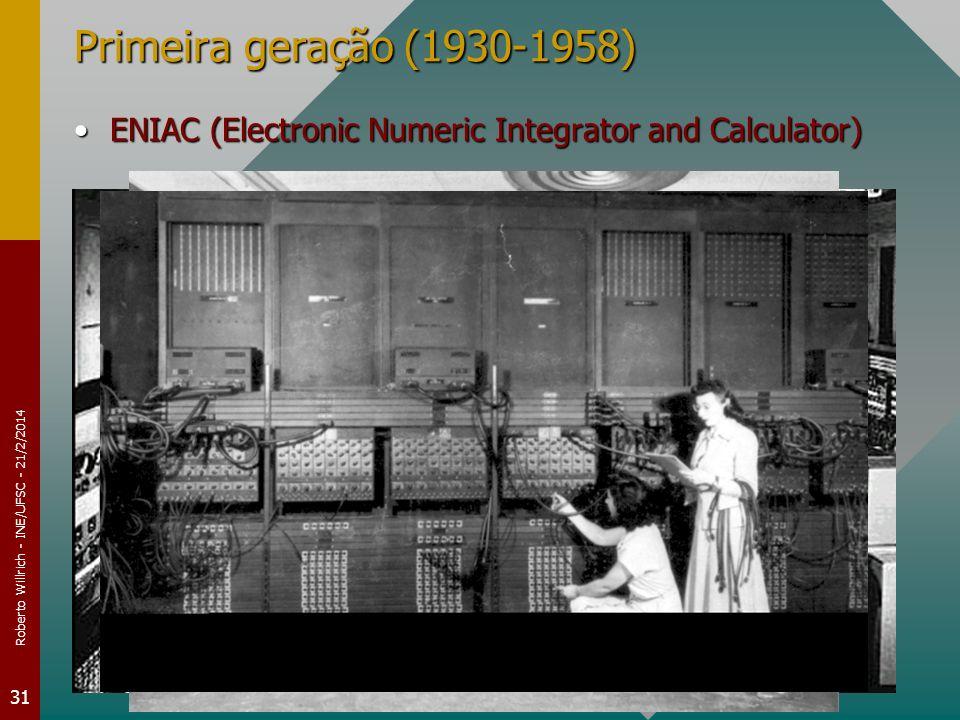 Roberto Willrich - INE/UFSC - 21/2/2014 31 Primeira geração (1930-1958) ENIAC (Electronic Numeric Integrator and Calculator)ENIAC (Electronic Numeric Integrator and Calculator)