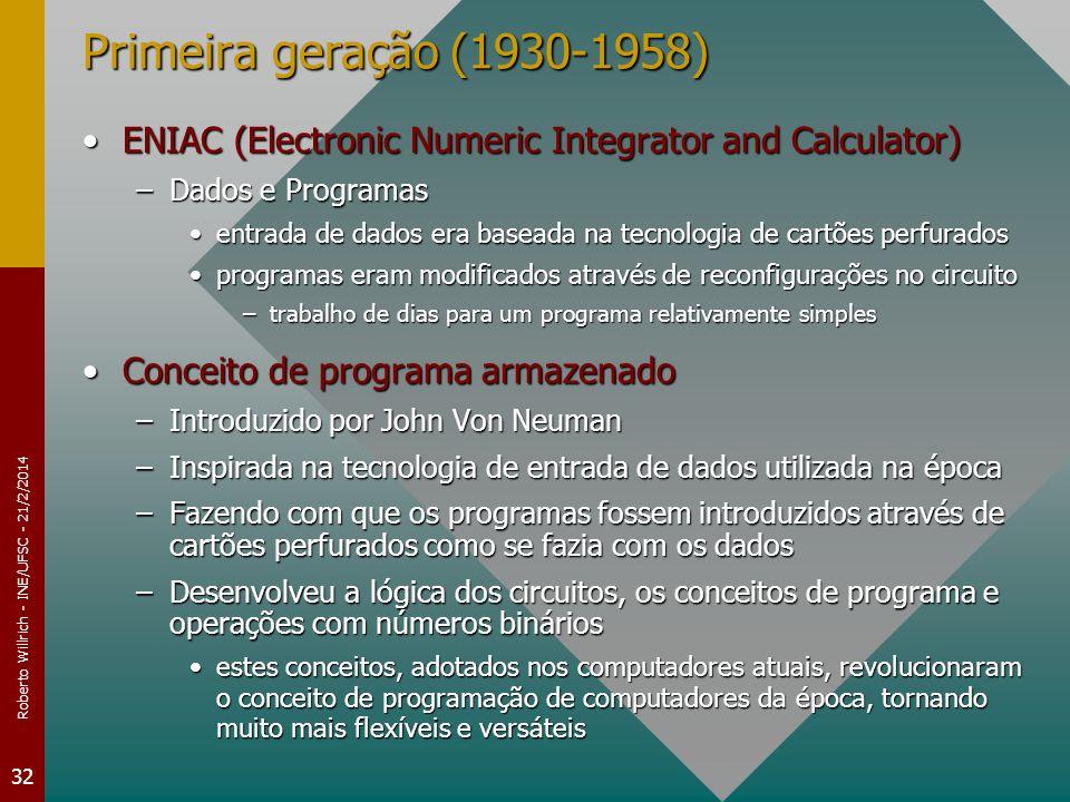 Roberto Willrich - INE/UFSC - 21/2/2014 32 Primeira geração (1930-1958) ENIAC (Electronic Numeric Integrator and Calculator)ENIAC (Electronic Numeric Integrator and Calculator) –Dados e Programas entrada de dados era baseada na tecnologia de cartões perfuradosentrada de dados era baseada na tecnologia de cartões perfurados programas eram modificados através de reconfigurações no circuitoprogramas eram modificados através de reconfigurações no circuito –trabalho de dias para um programa relativamente simples Conceito de programa armazenadoConceito de programa armazenado –Introduzido por John Von Neuman –Inspirada na tecnologia de entrada de dados utilizada na época –Fazendo com que os programas fossem introduzidos através de cartões perfurados como se fazia com os dados –Desenvolveu a lógica dos circuitos, os conceitos de programa e operações com números binários estes conceitos, adotados nos computadores atuais, revolucionaram o conceito de programação de computadores da época, tornando muito mais flexíveis e versáteisestes conceitos, adotados nos computadores atuais, revolucionaram o conceito de programação de computadores da época, tornando muito mais flexíveis e versáteis