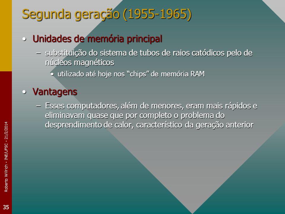 Roberto Willrich - INE/UFSC - 21/2/2014 35 Segunda geração (1955-1965) Unidades de memória principalUnidades de memória principal –substituição do sistema de tubos de raios catódicos pelo de núcleos magnéticos utilizado até hoje nos chips de memória RAMutilizado até hoje nos chips de memória RAM VantagensVantagens –Esses computadores, além de menores, eram mais rápidos e eliminavam quase que por completo o problema do desprendimento de calor, característico da geração anterior