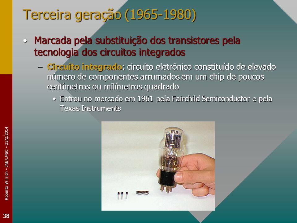 Roberto Willrich - INE/UFSC - 21/2/2014 38 Terceira geração (1965-1980) Marcada pela substituição dos transistores pela tecnologia dos circuitos integradosMarcada pela substituição dos transistores pela tecnologia dos circuitos integrados –Circuito integrado: circuito eletrônico constituído de elevado número de componentes arrumados em um chip de poucos centímetros ou milímetros quadrado Entrou no mercado em 1961 pela Fairchild Semiconductor e pela Texas InstrumentsEntrou no mercado em 1961 pela Fairchild Semiconductor e pela Texas Instruments