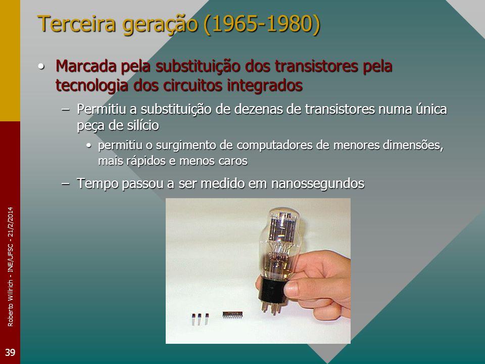 Roberto Willrich - INE/UFSC - 21/2/2014 39 Terceira geração (1965-1980) Marcada pela substituição dos transistores pela tecnologia dos circuitos integradosMarcada pela substituição dos transistores pela tecnologia dos circuitos integrados –Permitiu a substituição de dezenas de transistores numa única peça de silício permitiu o surgimento de computadores de menores dimensões, mais rápidos e menos carospermitiu o surgimento de computadores de menores dimensões, mais rápidos e menos caros –Tempo passou a ser medido em nanossegundos