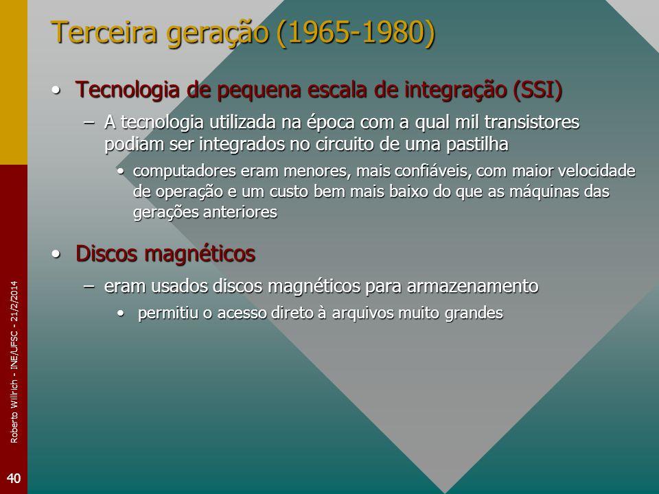 Roberto Willrich - INE/UFSC - 21/2/2014 40 Terceira geração (1965-1980) Tecnologia de pequena escala de integração (SSI)Tecnologia de pequena escala de integração (SSI) –A tecnologia utilizada na época com a qual mil transistores podiam ser integrados no circuito de uma pastilha computadores eram menores, mais confiáveis, com maior velocidade de operação e um custo bem mais baixo do que as máquinas das gerações anteriorescomputadores eram menores, mais confiáveis, com maior velocidade de operação e um custo bem mais baixo do que as máquinas das gerações anteriores Discos magnéticosDiscos magnéticos –eram usados discos magnéticos para armazenamento permitiu o acesso direto à arquivos muito grandes permitiu o acesso direto à arquivos muito grandes