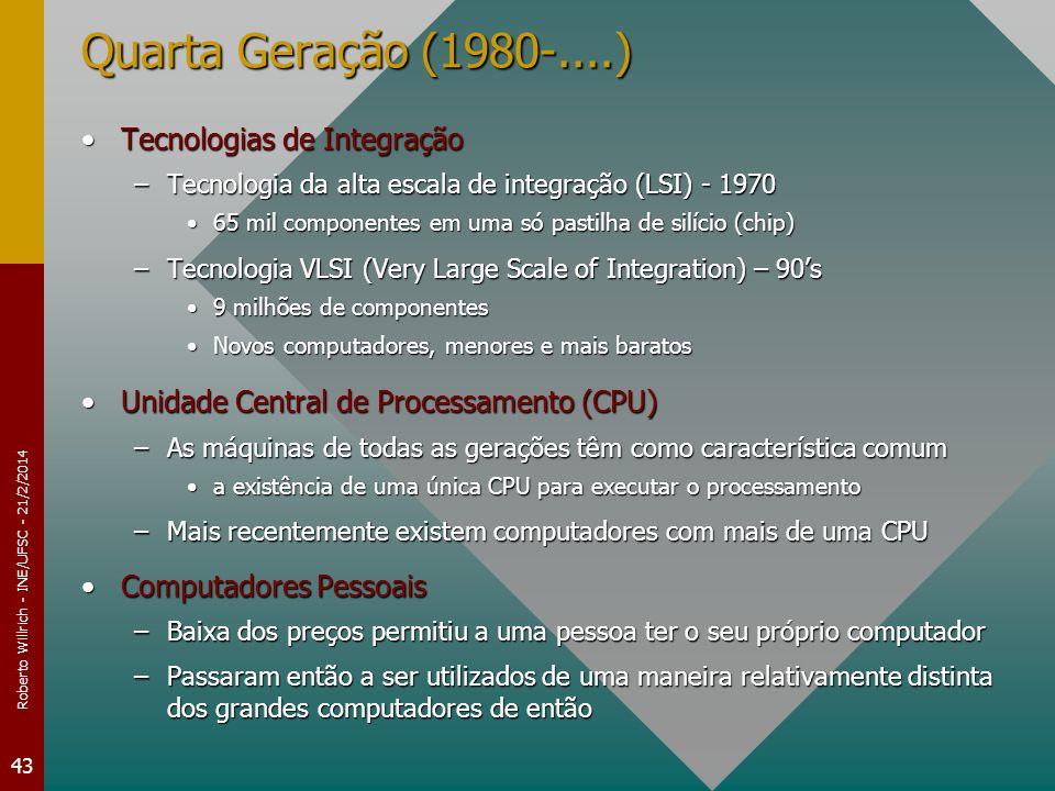 Roberto Willrich - INE/UFSC - 21/2/2014 43 Quarta Geração (1980-....) Tecnologias de IntegraçãoTecnologias de Integração –Tecnologia da alta escala de integração (LSI) - 1970 65 mil componentes em uma só pastilha de silício (chip)65 mil componentes em uma só pastilha de silício (chip) –Tecnologia VLSI (Very Large Scale of Integration) – 90s 9 milhões de componentes9 milhões de componentes Novos computadores, menores e mais baratosNovos computadores, menores e mais baratos Unidade Central de Processamento (CPU)Unidade Central de Processamento (CPU) –As máquinas de todas as gerações têm como característica comum a existência de uma única CPU para executar o processamentoa existência de uma única CPU para executar o processamento –Mais recentemente existem computadores com mais de uma CPU Computadores PessoaisComputadores Pessoais –Baixa dos preços permitiu a uma pessoa ter o seu próprio computador –Passaram então a ser utilizados de uma maneira relativamente distinta dos grandes computadores de então