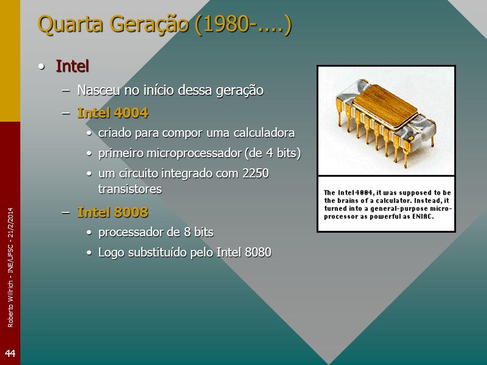Roberto Willrich - INE/UFSC - 21/2/2014 44 Quarta Geração (1980-....) IntelIntel –Nasceu no início dessa geração –Intel 4004 criado para compor uma calculadoracriado para compor uma calculadora primeiro microprocessador (de 4 bits)primeiro microprocessador (de 4 bits) um circuito integrado com 2250 transistoresum circuito integrado com 2250 transistores –Intel 8008 processador de 8 bitsprocessador de 8 bits Logo substituído pelo Intel 8080Logo substituído pelo Intel 8080