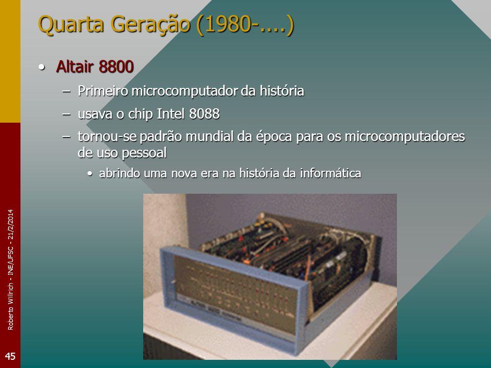 Roberto Willrich - INE/UFSC - 21/2/2014 45 Quarta Geração (1980-....) Altair 8800Altair 8800 –Primeiro microcomputador da história –usava o chip Intel 8088 –tornou-se padrão mundial da época para os microcomputadores de uso pessoal abrindo uma nova era na história da informáticaabrindo uma nova era na história da informática