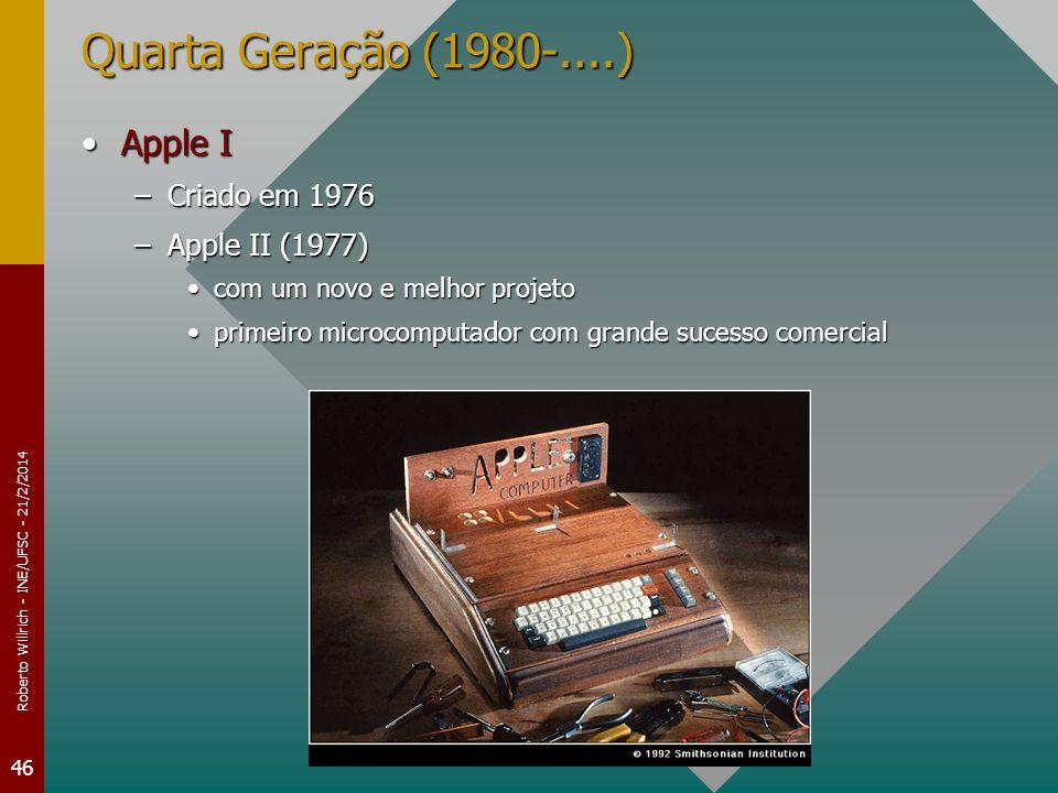 Roberto Willrich - INE/UFSC - 21/2/2014 46 Quarta Geração (1980-....) Apple IApple I –Criado em 1976 –Apple II (1977) com um novo e melhor projetocom um novo e melhor projeto primeiro microcomputador com grande sucesso comercialprimeiro microcomputador com grande sucesso comercial