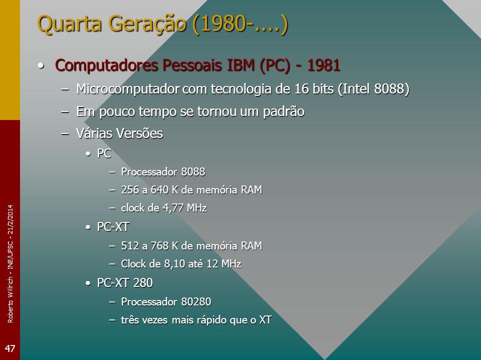 Roberto Willrich - INE/UFSC - 21/2/2014 47 Quarta Geração (1980-....) Computadores Pessoais IBM (PC) - 1981Computadores Pessoais IBM (PC) - 1981 –Microcomputador com tecnologia de 16 bits (Intel 8088) –Em pouco tempo se tornou um padrão –Várias Versões PCPC –Processador 8088 –256 a 640 K de memória RAM –clock de 4,77 MHz PC-XTPC-XT –512 a 768 K de memória RAM –Clock de 8,10 até 12 MHz PC-XT 280PC-XT 280 –Processador 80280 –três vezes mais rápido que o XT