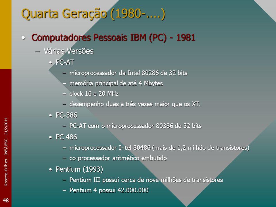 Roberto Willrich - INE/UFSC - 21/2/2014 48 Quarta Geração (1980-....) Computadores Pessoais IBM (PC) - 1981Computadores Pessoais IBM (PC) - 1981 –Várias Versões PC-ATPC-AT –microprocessador da Intel 80286 de 32 bits –memória principal de até 4 Mbytes –clock 16 e 20 MHz –desempenho duas a três vezes maior que os XT.