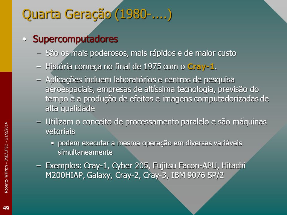 Roberto Willrich - INE/UFSC - 21/2/2014 49 Quarta Geração (1980-....) SupercomputadoresSupercomputadores –São os mais poderosos, mais rápidos e de maior custo –História começa no final de 1975 com o Cray-1.
