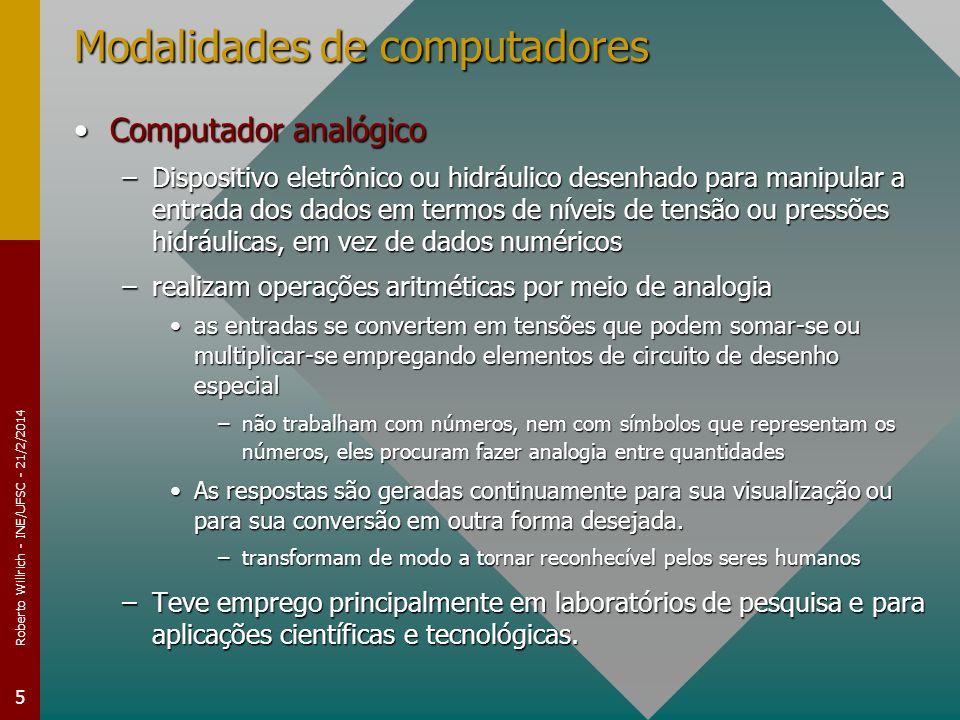 Roberto Willrich - INE/UFSC - 21/2/2014 5 Modalidades de computadores Computador analógicoComputador analógico –Dispositivo eletrônico ou hidráulico desenhado para manipular a entrada dos dados em termos de níveis de tensão ou pressões hidráulicas, em vez de dados numéricos –realizam operações aritméticas por meio de analogia as entradas se convertem em tensões que podem somar-se ou multiplicar-se empregando elementos de circuito de desenho especialas entradas se convertem em tensões que podem somar-se ou multiplicar-se empregando elementos de circuito de desenho especial –não trabalham com números, nem com símbolos que representam os números, eles procuram fazer analogia entre quantidades As respostas são geradas continuamente para sua visualização ou para sua conversão em outra forma desejada.As respostas são geradas continuamente para sua visualização ou para sua conversão em outra forma desejada.