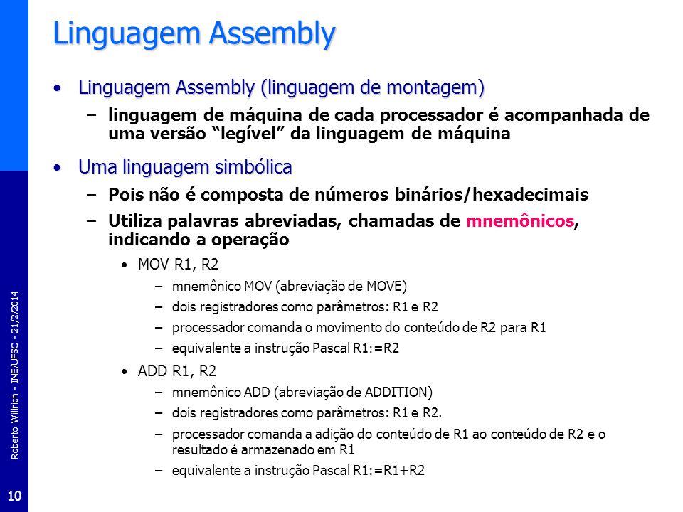 Roberto Willrich - INE/UFSC - 21/2/2014 11 Linguagem Assembly Simplifica a programação em código de máquinaSimplifica a programação em código de máquina –Escolhendo nomes descritivos para as posições de memória e usando mnemônicos para representar códigos de operação –Exemplo: operação de dois números inteiros: v1:=v2+v3 se associarmos o nome v2 à posição de memória 200 h, v3 à posição 202 h e v1 à posição 204 h em notação hexadecimal ficaria: A1000203060202A30402 usando a técnica mnemônica: –MOV AX,v2; AX recebe o valor de memória associada a B –ADD AX,v3; AX recebe a soma de AX (B) com o valor de C –MOV v1,AX; variável A recebe valor de AX