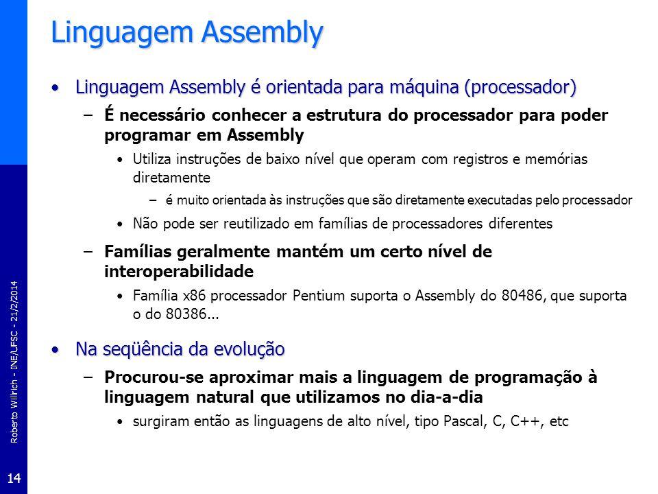 Roberto Willrich - INE/UFSC - 21/2/2014 14 Linguagem Assembly Linguagem Assembly é orientada para máquina (processador)Linguagem Assembly é orientada