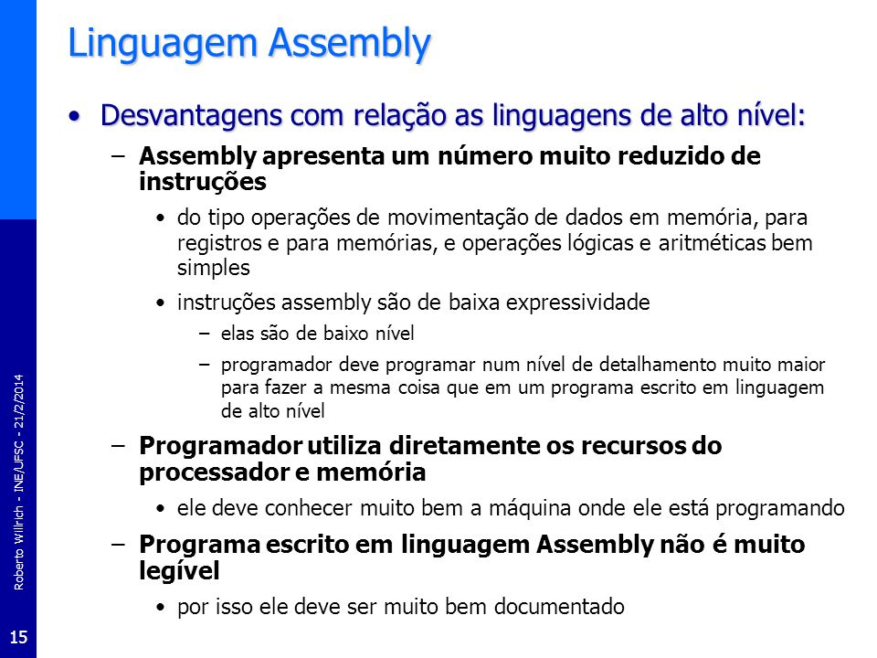 Roberto Willrich - INE/UFSC - 21/2/2014 15 Linguagem Assembly Desvantagens com relação as linguagens de alto nível:Desvantagens com relação as linguag