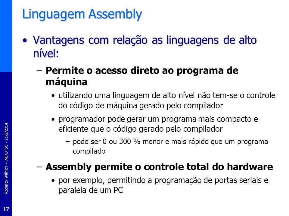 Roberto Willrich - INE/UFSC - 21/2/2014 17 Linguagem Assembly Vantagens com relação as linguagens de alto nível:Vantagens com relação as linguagens de
