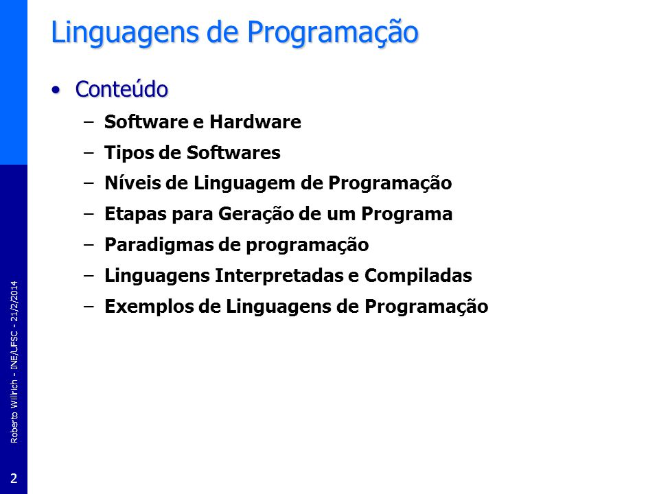 Roberto Willrich - INE/UFSC - 21/2/2014 2 Linguagens de Programação ConteúdoConteúdo –Software e Hardware –Tipos de Softwares –Níveis de Linguagem de
