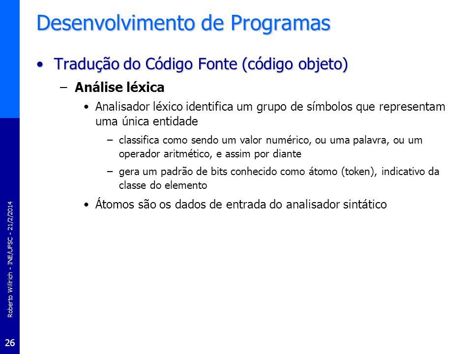 Roberto Willrich - INE/UFSC - 21/2/2014 26 Desenvolvimento de Programas Tradução do Código Fonte (código objeto)Tradução do Código Fonte (código objet