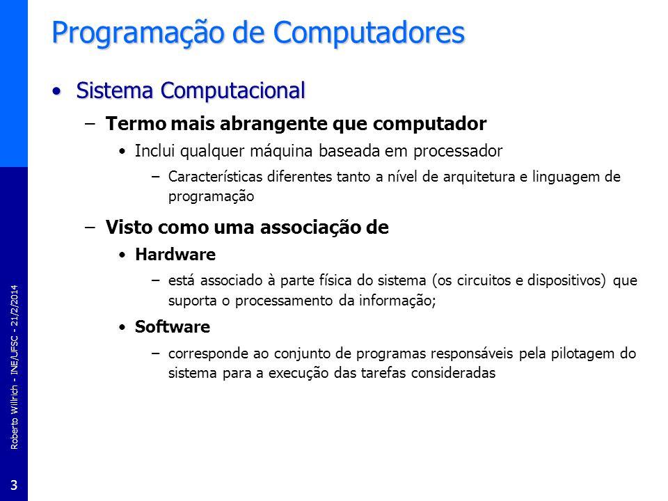 Roberto Willrich - INE/UFSC - 21/2/2014 3 Programação de Computadores Sistema ComputacionalSistema Computacional –Termo mais abrangente que computador