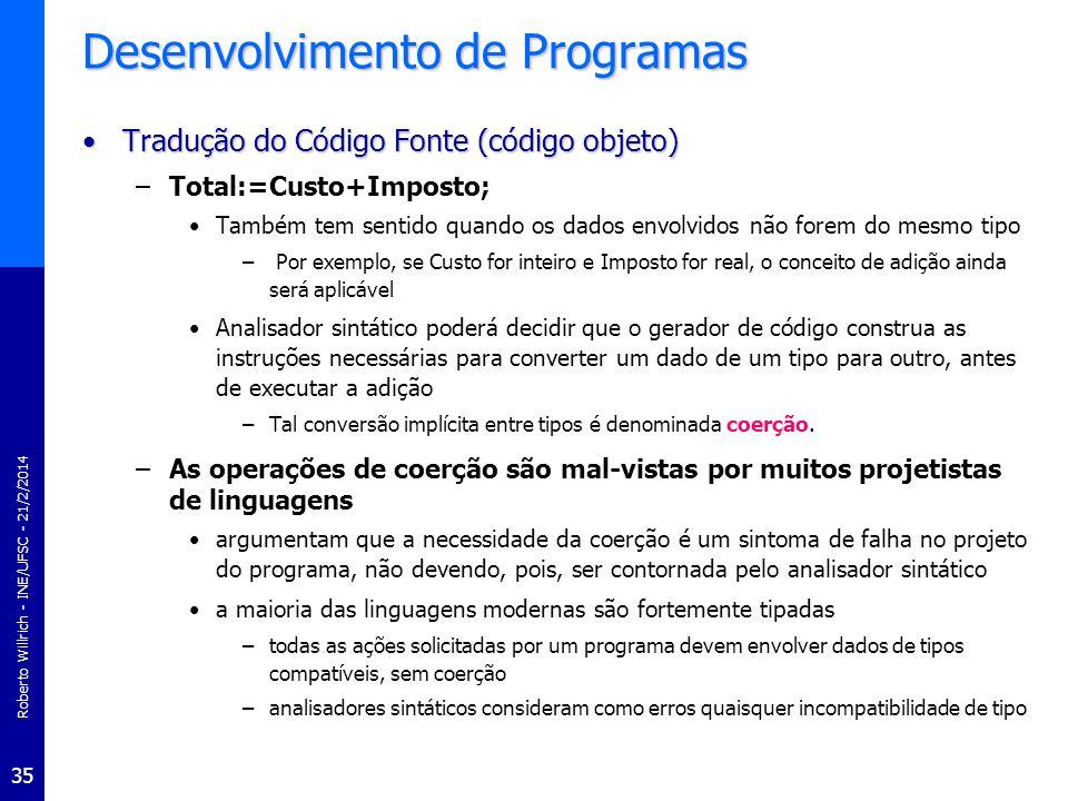 Roberto Willrich - INE/UFSC - 21/2/2014 36 Desenvolvimento de Programas Tradução do Código Fonte (código objeto)Tradução do Código Fonte (código objeto) –processo de construção das instruções em linguagem de máquina envolve numerosos problemas um dos quais é o da construção de um código eficiente –Por exemplo, consideremos a tarefa de traduzir a seguinte seqüência de dois comandos: x:=y+z; w:=x+z; –Estes comandos poderiam ser traduzidos como comandos independentes esta interpretação tende a não produzir um código eficiente.