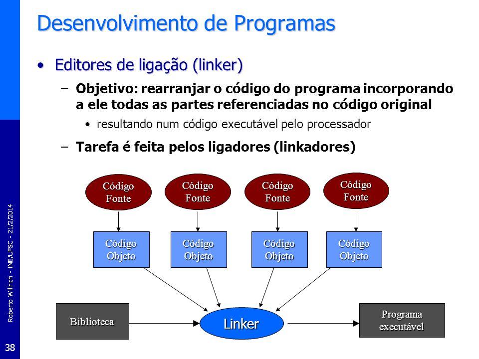 Roberto Willrich - INE/UFSC - 21/2/2014 39 Desenvolvimento de Programas Depuradores ou debuggersDepuradores ou debuggers –Auxilia o programador a eliminar (ou reduzir) a quantidade de bugs (erros) de execução no seu programa –Executam o programa gerado através de uma interface apropriada que possibilita uma análise efetiva do código do programa –Graças à: execução passo-a-passo (ou instrução por instrução) de partes do programa visualização do estado do programa através das variáveis e eventualmente dos conteúdos dos registros internos do processador alteração em tempo de execução de conteúdos de memória ou de variáveis ou de instruções do programa etc...