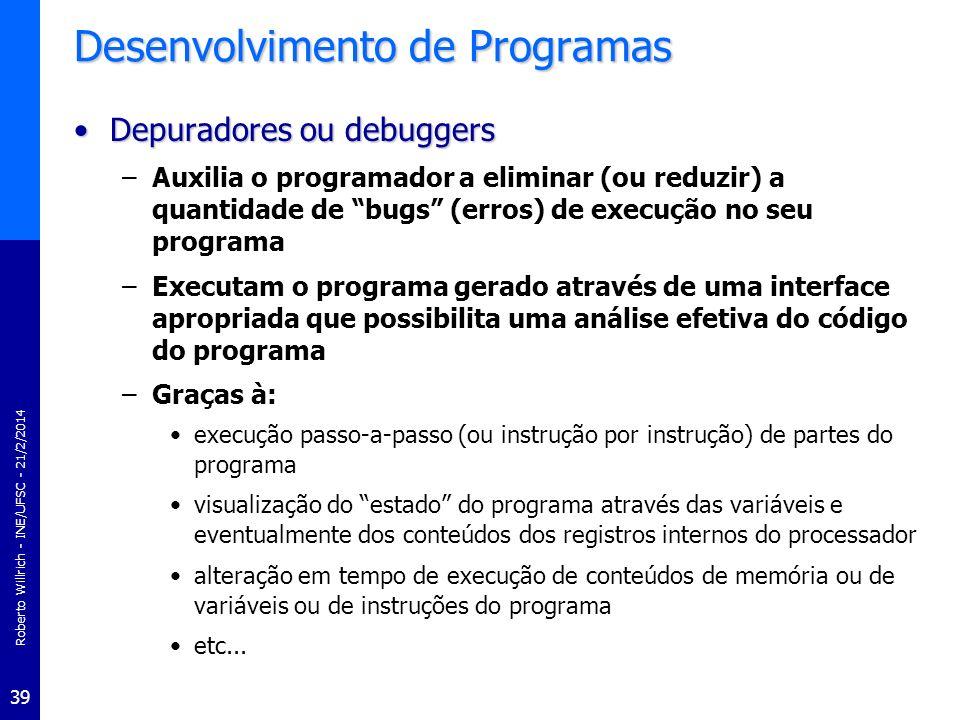 Roberto Willrich - INE/UFSC - 21/2/2014 39 Desenvolvimento de Programas Depuradores ou debuggersDepuradores ou debuggers –Auxilia o programador a elim