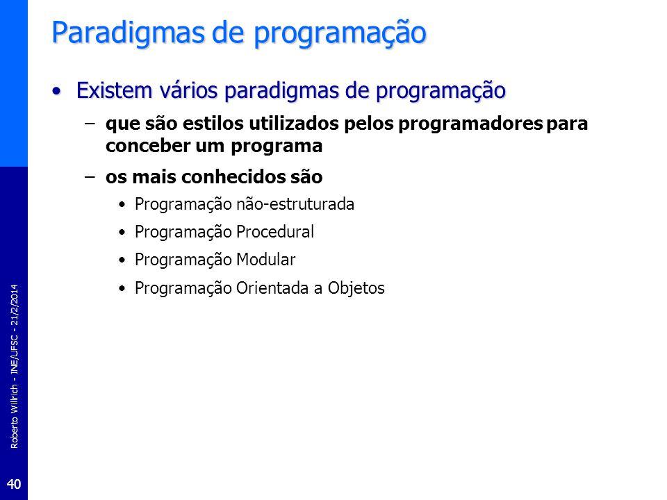 Roberto Willrich - INE/UFSC - 21/2/2014 41 Paradigmas de programação Programação não-estruturadaProgramação não-estruturada –Pessoas aprendem a programação escrevendo programas pequenos e simples consistindo apenas de um programa principal uma seqüência de comandos ou declarações que modificam dados que são acessível a todos os pontos do programa –Técnica de programação não estruturada tem várias desvantagens no caso de programas grandes –se a mesma seqüência é necessária em localizações diferentes ela deve ser copiada –não permite a organização do programa
