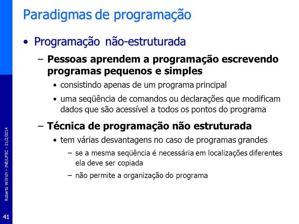 Roberto Willrich - INE/UFSC - 21/2/2014 42 Programação não estruturada PROGRAM MaiorN; VAR Num1,Num2,Num3,Maior : integer; BEGIN (* Leitura dos numeros *) write(Entre com o primeiro numero -> ); readln(Num1); write(Entre com o segundo numero -> ); readln(Num2); write(Entre com o terceiro numero -> );readln(Num3); (* Determinacao do maior numero *) Maior := Num1; IF Maior < Num2 THEN Maior := Num2; IF Maior < Num3 THEN Maior := Num3; (* Impressao do maior numero *) writeln(Programa de Determinacao do Maior Numero); writeln; writeln(>> O maior numero eh o ->,Maior); END.