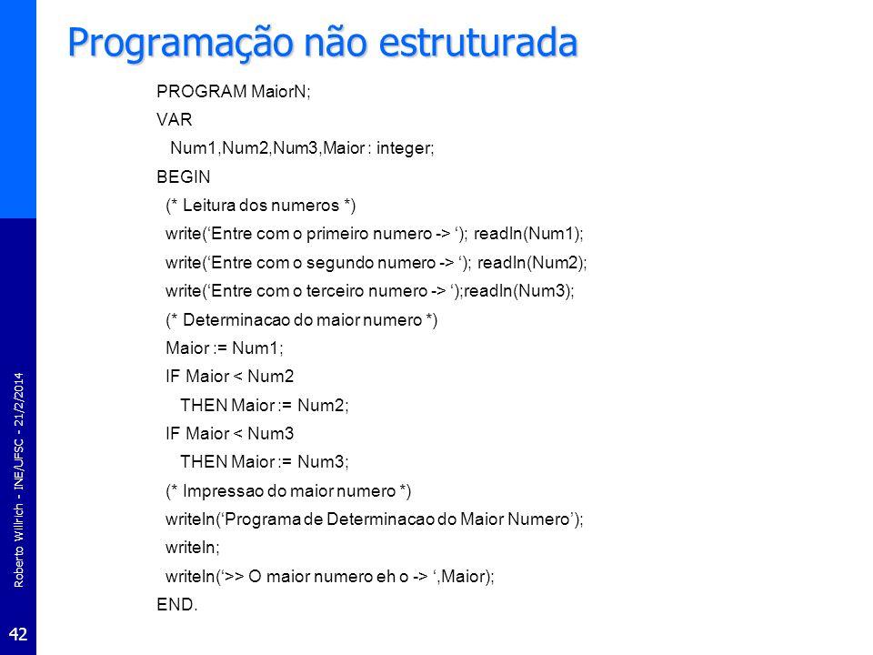 Roberto Willrich - INE/UFSC - 21/2/2014 42 Programação não estruturada PROGRAM MaiorN; VAR Num1,Num2,Num3,Maior : integer; BEGIN (* Leitura dos numero